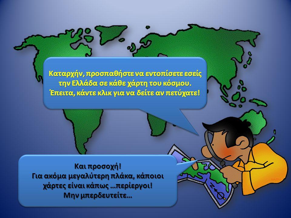Καταρχήν, προσπαθήστε να εντοπίσετε εσείς την Ελλάδα σε κάθε χάρτη του κόσμου. Έπειτα, κάντε κλικ για να δείτε αν πετύχατε! Καταρχήν, προσπαθήστε να ε