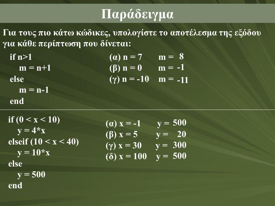 Παράδειγμα Για τους πιο κάτω κώδικες, υπολογίστε το αποτέλεσμα της εξόδου για κάθε περίπτωση που δίνεται: if n>1 m = n+1 else m = n-1 end (α) n = 7 m = (β) n = 0 m = (γ) n = -10 m = 8 -11 if (0 < x < 10) y = 4*x elseif (10 < x < 40) y = 10*x else y = 500 end (α) x = -1 y = (β) x = 5 y = (γ) x = 30 y = (δ) x = 100 y = 500 20 300 500
