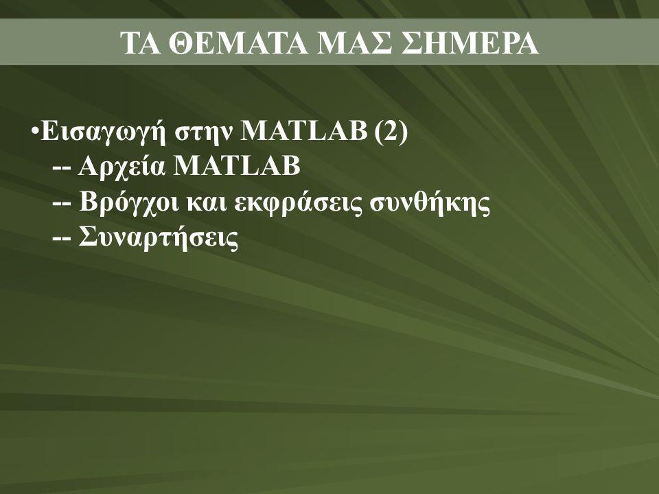 ΤΑ ΘΕΜΑΤΑ ΜΑΣ ΣΗΜΕΡΑ Εισαγωγή στην MATLAB (2) -- Αρχεία MATLAB -- Βρόγχοι και εκφράσεις συνθήκης -- Συναρτήσεις