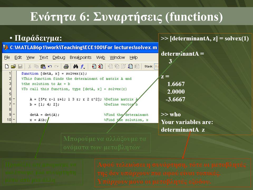 Παράδειγμα: Ενότητα 6: Συναρτήσεις (functions) >> [determinantA, z] = solvex(1) determinantA = 3 z = 1.6667 2.0000 -3.6667 >> who Your variables are: determinantA z Μπορούμε να αλλάξουμε τα ονόματα των μεταβλητών Αφού τελειώσει η συνάρτηση, τότε οι μεταβλητές της δεν υπάρχουν πια αφού είναι τοπικές.