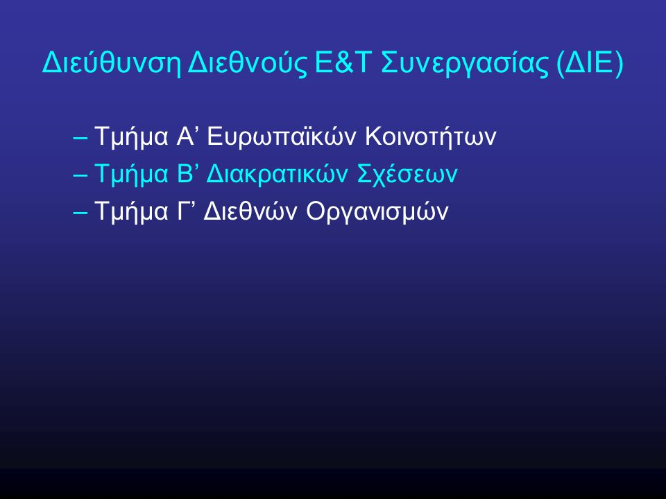 Τμήμα Β΄ Διακρατικών Σχέσεων Πλαίσιο δράσης (φιλοσοφία-στόχοι) –Απεγκλωβισμός του ελληνικού ερευνητικού συστήματος από τον εθνοκεντρισμό του –Διείσδυση των Ελλήνων ερευνητών στα διεθνή ερευνητικά και τεχνολογικά fora –Διεθνοποίηση των επιτευγμάτων των Ελλήνων ερευνητών –Εξοικείωση με τις διεθνείς πρακτικές και διαδικασίες –Μεταφορά τεχνογνωσίας από περισσότερο αναπτυγμένες χώρες προς την Ελλάδα και από την Ελλάδα σε λιγότερο αναπτυγμένες χώρες –Ουσιαστική και άμεσα υλοποιήσιμη συμμετοχή στην άσκηση της εθνικής διπλωματίας (soft diplomacy)