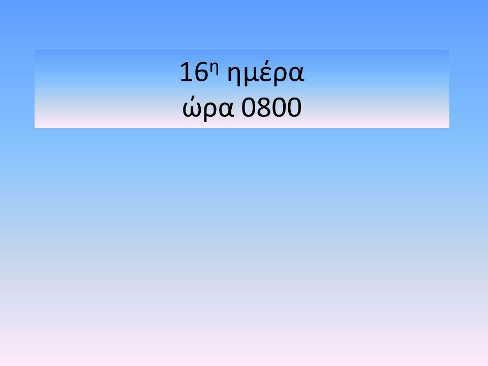 16 η ημέρα ώρα 0800