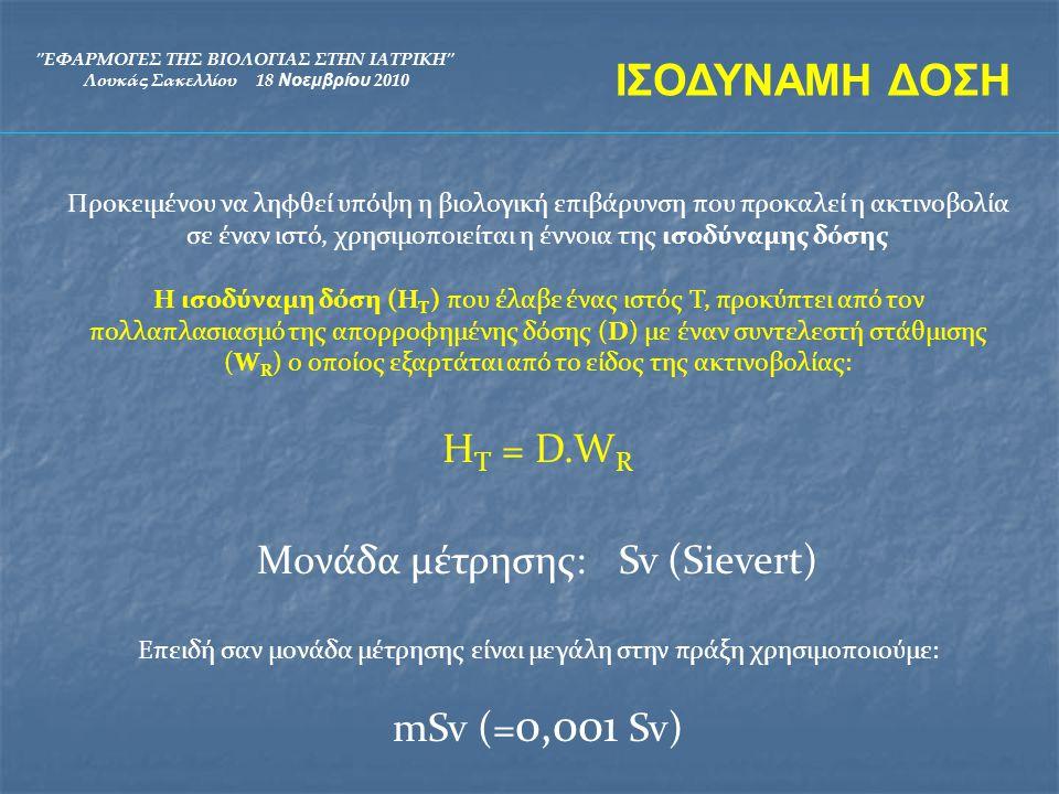 ΕΦΑΡΜΟΓΕΣ ΤΗΣ ΒΙΟΛΟΓΙΑΣ ΣΤΗΝ ΙΑΤΡΙΚΗ Λουκάς Σακελλίου 18 Νοεμβρίου 2010 Είδος ακτινοβολίαςΣυντελεστής στάθμισης W R Φωτόνια (χ και γ) όλων των ενεργειών 1 Ηλεκτρόνια1 Πρωτόνια2 Σωμάτια α, θραύσματα σχάσης, βαρέα ιόντα 20 Νετρόνια5-20 ανάλογα την ενέργεια τους ΙΣΟΔΥΝΑΜΗ ΔΟΣΗ H T = D.W R Ακτίνες-ΧΝετρόνια mm 2 Gy Η Τ = 2 x 1 = 2 Sv Η Τ = 2 x 5 = 10 Sv ΒΙΟΛΟΓΙΚΗ ΒΛΑΒΗ