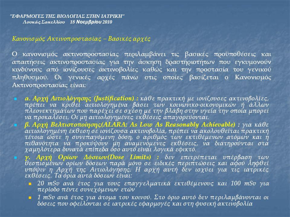 ΕΦΑΡΜΟΓΕΣ ΤΗΣ ΒΙΟΛΟΓΙΑΣ ΣΤΗΝ ΙΑΤΡΙΚΗ Λουκάς Σακελλίου 18 Νοεμβρίου 2010 Γενικότερα, βασική αρχή της ακτινοπροστασίας είναι η αποφυγή κάθε περιττής έκθεσης σε ακτινοβολία και ο περιορισμός της δόσης όταν η έκθεση κρίνεται αναγκαία.