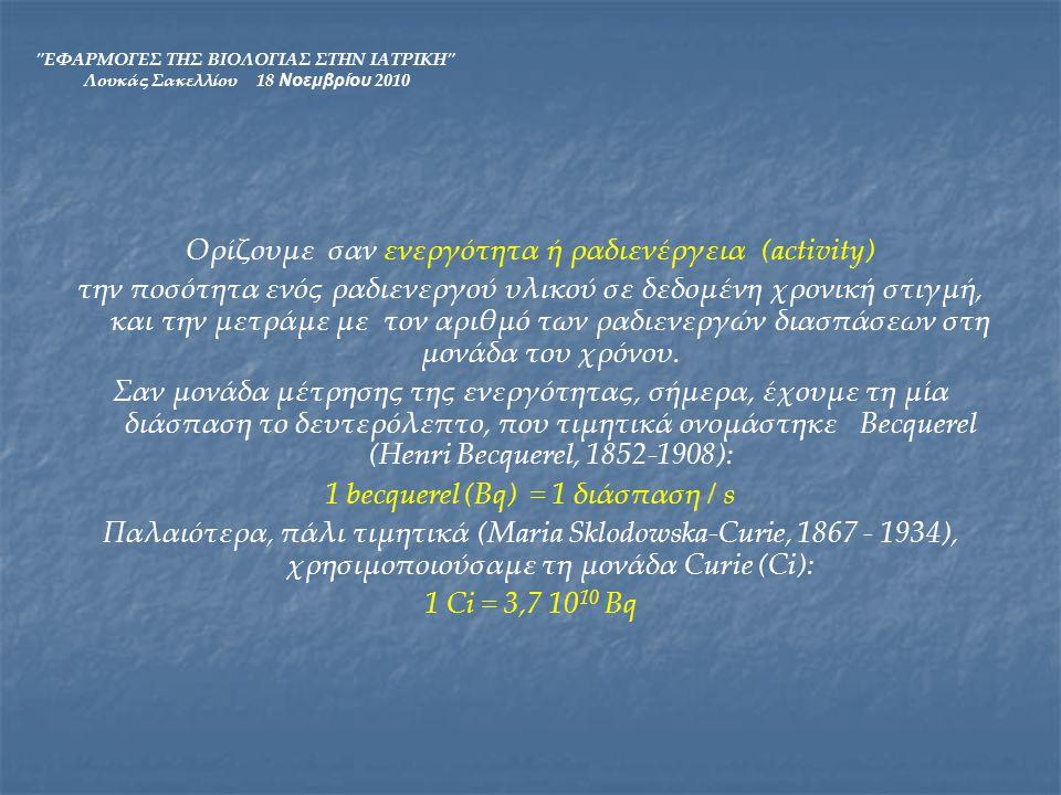 ΕΦΑΡΜΟΓΕΣ ΤΗΣ ΒΙΟΛΟΓΙΑΣ ΣΤΗΝ ΙΑΤΡΙΚΗ Λουκάς Σακελλίου 18 Νοεμβρίου 2010 Η ενεργότητα C μπορεί να υπολογιστεί αν γνωρίζουμε τον αριθμό Ν των ραδιενεργών πυρήνων σε δεδομένη χρονική στιγμή, από τη σχέση: Ενεργότητα: C = λΝ=-dN/dt όπου λ είναι η σταθερά διάσπασης που δείχνει την πιθανότητα που έχει ένα ραδιενεργό ισότοπο να διασπαστεί στη μονάδα του χρόνου (επομένως μετράται σε s- 1 ).