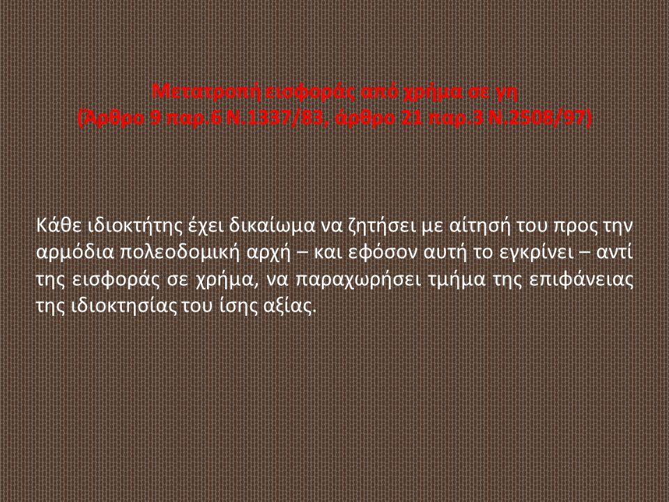 Μετατροπή εισφοράς από χρήμα σε γη (Άρθρο 9 παρ.6 Ν.1337/83, άρθρο 21 παρ.3 Ν.2508/97) Κάθε ιδιοκτήτης έχει δικαίωμα να ζητήσει με αίτησή του προς την
