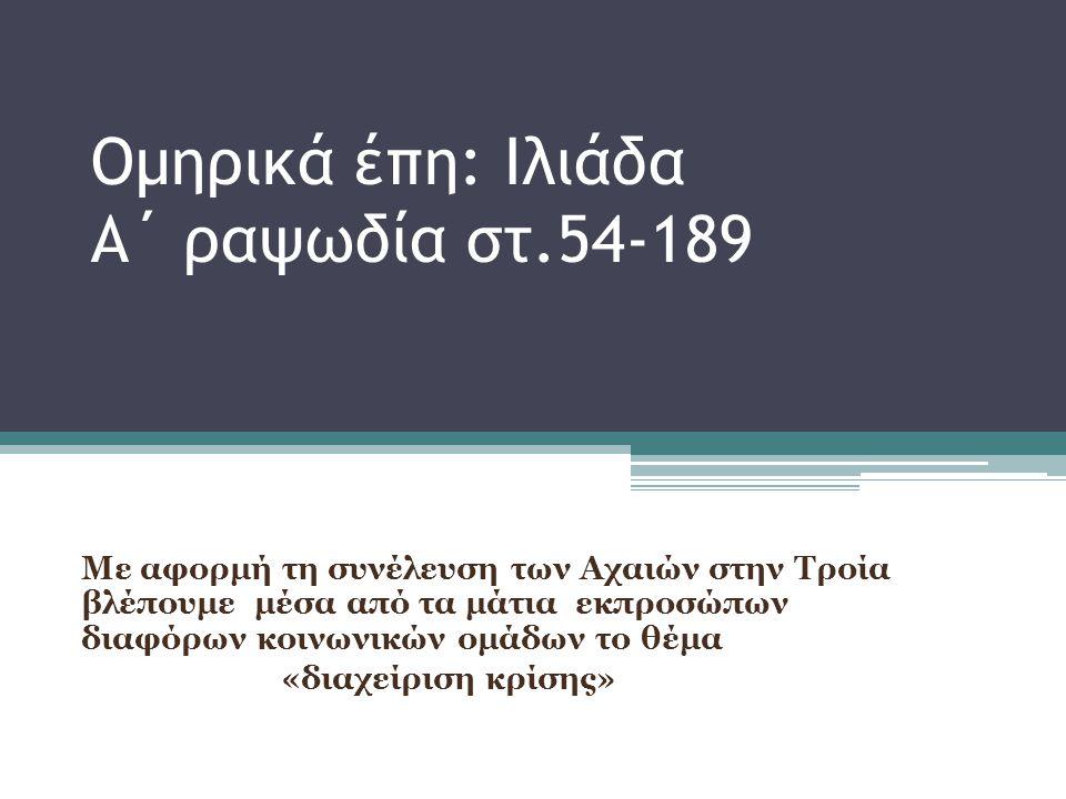 Ομηρικά έπη: Ιλιάδα Α΄ ραψωδία στ.54-189 Συνέλευση των Αχαιών Η σύγκρουση του Αχιλλέα με τον Αγαμέμνονα ----------------------------------------------