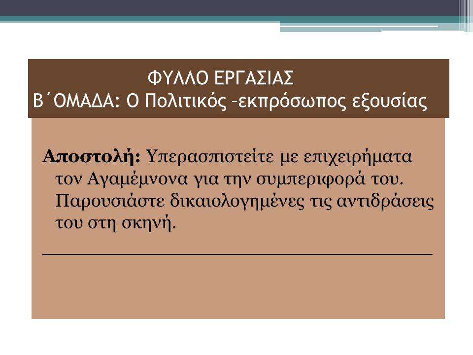 ΦΥΛΛΟ ΕΡΓΑΣΙΑΣ Β΄ΟΜΑΔΑ: Ο Πολιτικός –εκπρόσωπος εξουσίας Αποστολή: Υπερασπιστείτε με επιχειρήματα τον Αγαμέμνονα για την συμπεριφορά του.