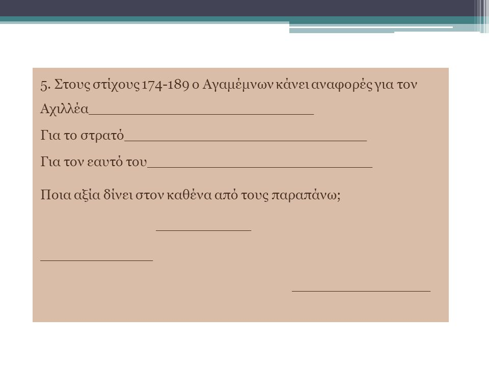 5. Στους στίχους 174-189 ο Αγαμέμνων κάνει αναφορές για τον Αχιλλέα__________________________ Για το στρατό____________________________ Για τον εαυτό