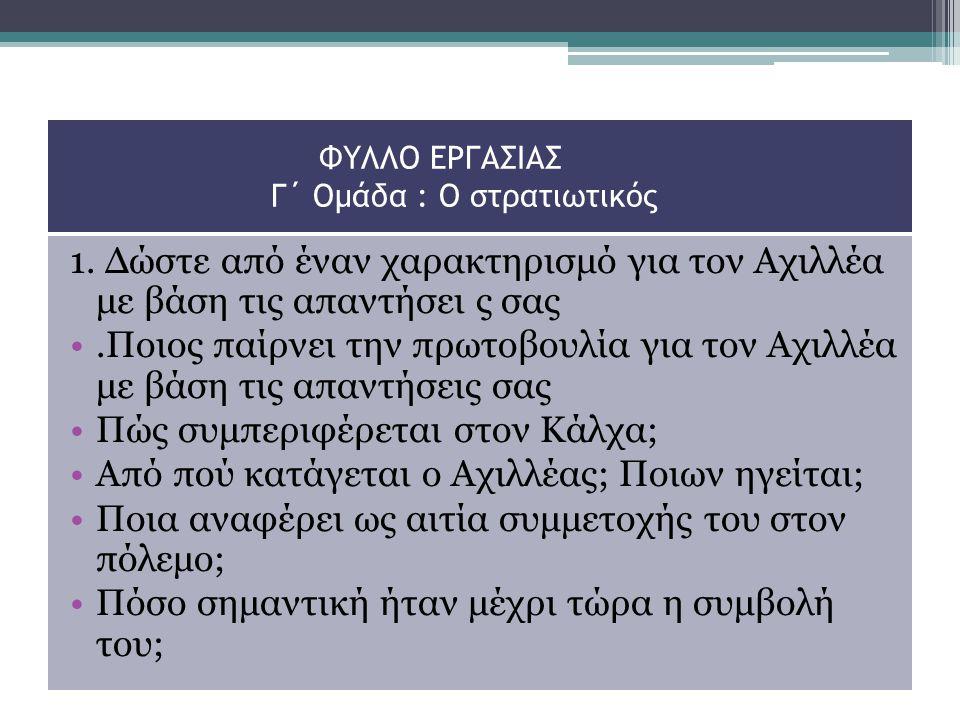ΦΥΛΛΟ ΕΡΓΑΣΙΑΣ Γ΄ Ομάδα : Ο στρατιωτικός 1. Δώστε από έναν χαρακτηρισμό για τον Αχιλλέα με βάση τις απαντήσει ς σας.Ποιος παίρνει την πρωτοβουλία για