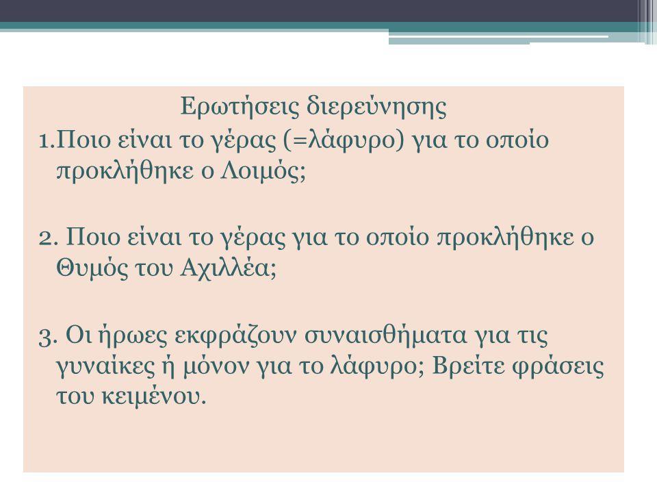 Ερωτήσεις διερεύνησης 1.Ποιο είναι το γέρας (=λάφυρο) για το οποίο προκλήθηκε ο Λοιμός; 2. Ποιο είναι το γέρας για το οποίο προκλήθηκε ο Θυμός του Αχι