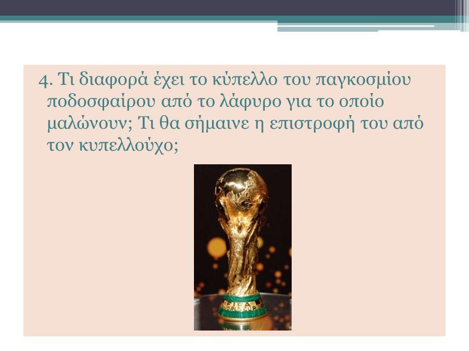 4. Τι διαφορά έχει το κύπελλο του παγκοσμίου ποδοσφαίρου από το λάφυρο για το οποίο μαλώνουν; Τι θα σήμαινε η επιστροφή του από τον κυπελλούχο;