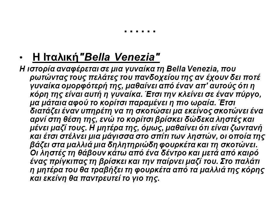 …… Η Ιταλική Bella Venezia Η ιστορία αναφέρεται σε μια γυναίκα τη Bella Venezia, που ρωτώντας τους πελάτες του πανδοχείου της αν έχουν δει ποτέ γυναίκα ομορφότερή της, μαθαίνει από έναν απ αυτούς ότι η κόρη της είναι αυτή η γυναίκα.