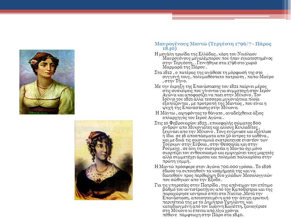 Μαυρογένους Μαντώ (Τεργέστη 1796/7 - Πάρος 1840) Η μεγάλη ηρωίδα της Ελλάδας, κόρη του Νικόλαου Μαυρογένους μεγαλέμπορου που ήταν εγκατεστημένος στην Τεργέστη..