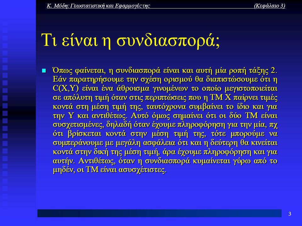 Κ. Μόδη: Γεωστατιστική και Εφαρμογές της (Κεφάλαιο 3) 3 Τι είναι η συνδιασπορά; Όπως φαίνεται, η συνδιασπορά είναι και αυτή μία ροπή τάξης 2. Εάν παρα