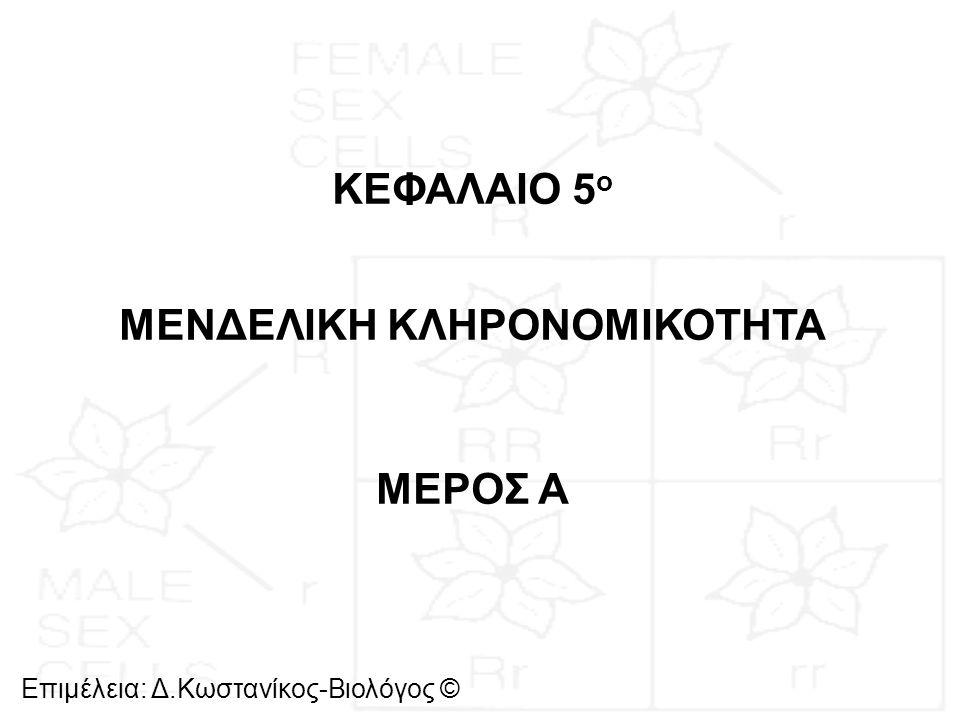 Επιμέλεια: Δ.Κωστανίκος-Βιολόγος © ΚΕΦΑΛΑΙΟ 5 ο ΜΕΝΔΕΛΙΚΗ ΚΛΗΡΟΝΟΜΙΚΟΤΗΤΑ ΜΕΡΟΣ Α
