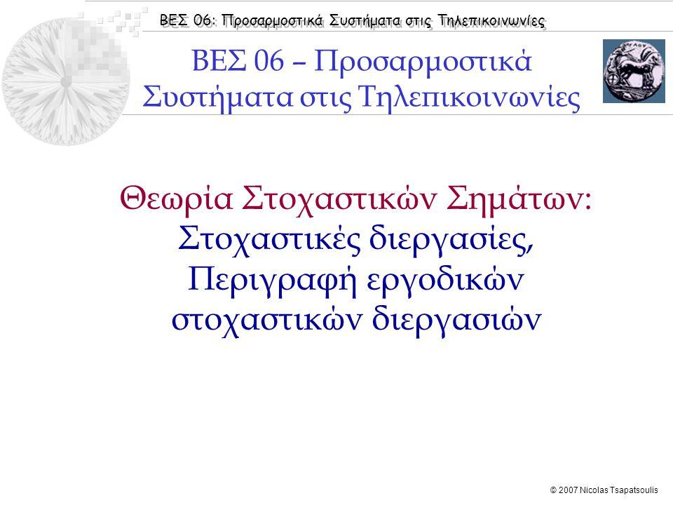 ΒΕΣ 06: Προσαρμοστικά Συστήματα στις Τηλεπικοινωνίες © 2007 Nicolas Tsapatsoulis  Εισαγωγή  Στοχαστικές Διεργασίες  Στάσιμες Στοχαστικές Διεργασίες  Εργοδικές Στοχαστικές Διεργασίες  Πίνακας Αυτοσυσχέτισης  Benvenuto [2002]: Κεφάλαιo 1  Widrow [1985]: Chapter 1  Haykin [2001]: Chapter 2  Sayed [2003]: Chapter 1  Boroujeny [1999]: Chapter 1 Βιβλιογραφία Ενότητας