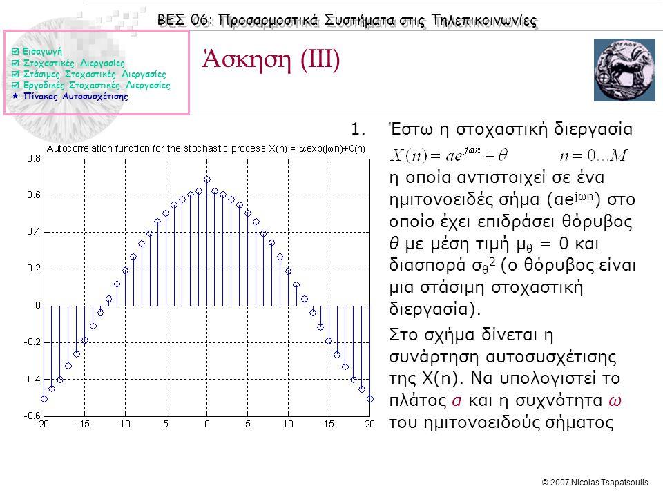 ΒΕΣ 06: Προσαρμοστικά Συστήματα στις Τηλεπικοινωνίες © 2007 Nicolas Tsapatsoulis Άσκηση (ΙΙI) 1.Έστω η στοχαστική διεργασία η οποία αντιστοιχεί σε ένα
