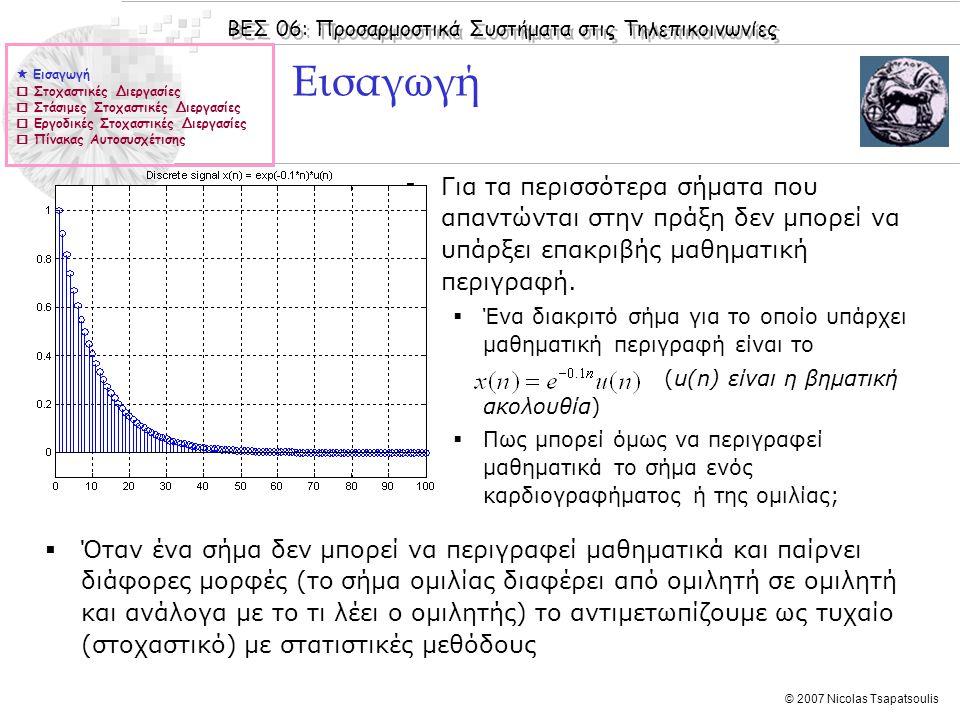 ΒΕΣ 06: Προσαρμοστικά Συστήματα στις Τηλεπικοινωνίες © 2007 Nicolas Tsapatsoulis Στοχαστικές διεργασίες  Ένα στοχαστικό διακριτό σήμα X(n) = {x(0) x(1) … x(n)} (περισσότερο συχνά αποκαλούμενο στοχαστική διεργασία) είναι ένα σύνολο από τυχαίες μεταβλητές x(i) (i = 1…n) οι οποίες είναι εν γένει αλληλοεξαρτώμενες.