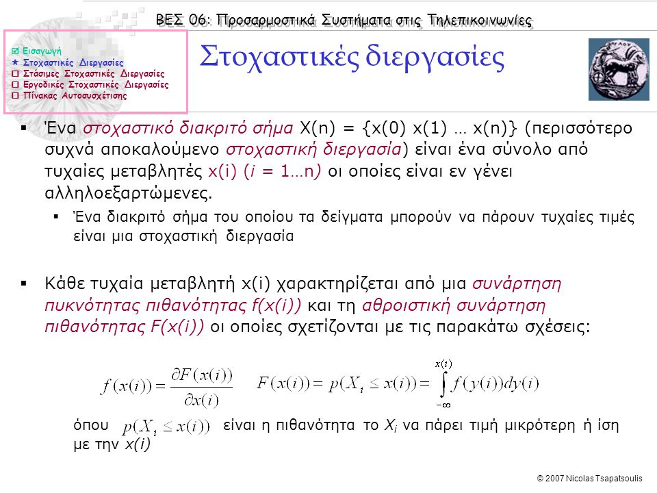 ΒΕΣ 06: Προσαρμοστικά Συστήματα στις Τηλεπικοινωνίες © 2007 Nicolas Tsapatsoulis Άσκηση (ΙΙ) 1.Μια στοχαστική διεργασία Χ(n) απαρτίζεται από τυχαίες μεταβλητές όπου a και f είναι γνωστές τιμές και θ είναι τυχαία μεταβλητή με ομοιόμορφη κατανομή στο διάστημα [-π π]  Να βρεθούν οι συναρτήσεις μέσης τιμής και αυτοσυσχέτισης της ανωτέρω διεργασίας και να δειχθεί ότι είναι υπό την ευρεία έννοια στάσιμη  Εισαγωγή  Στοχαστικές Διεργασίες  Στάσιμες Στοχαστικές Διεργασίες  Εργοδικές Στοχαστικές Διεργασίες  Πίνακας Αυτοσυσχέτισης