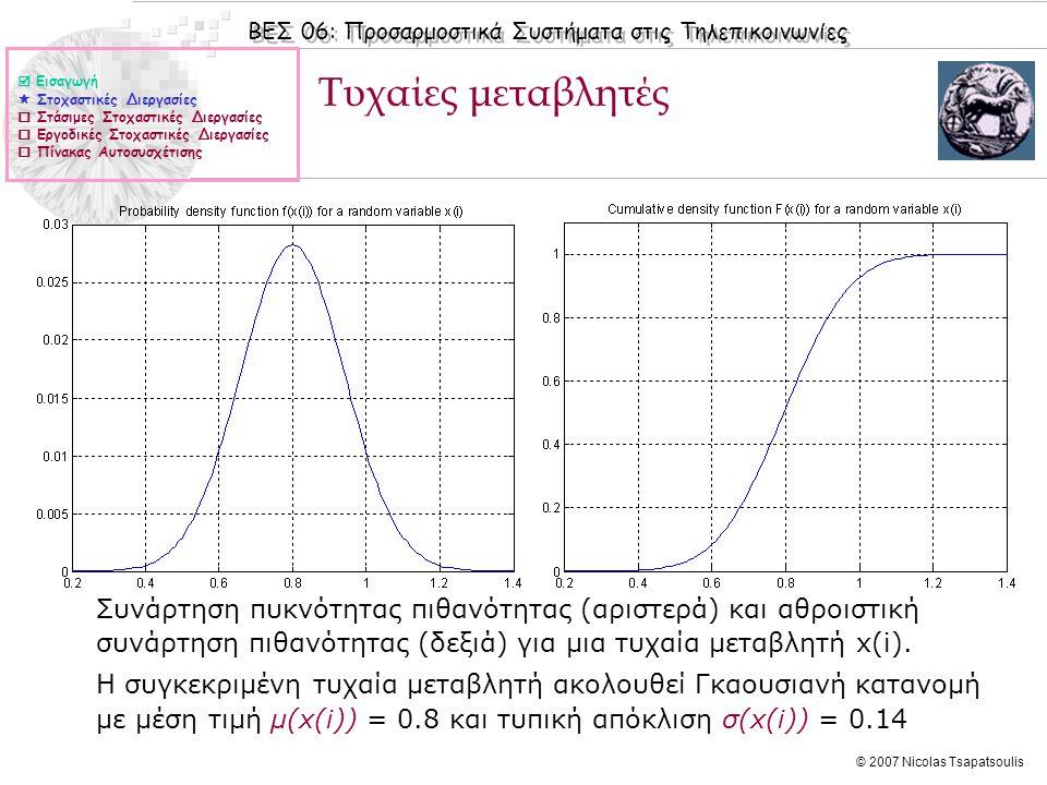 ΒΕΣ 06: Προσαρμοστικά Συστήματα στις Τηλεπικοινωνίες © 2007 Nicolas Tsapatsoulis Από κοινού συνάρτηση πυκνότητας πιθανότητας  Σε μια στοχαστική διεργασία X(n) = {x(0) x(1) … x(n)} οι τυχαίες μεταβλητές (δείγματα) x(i), δεν είναι (εν γένει) μεταξύ τους ανεξάρτητες αλλά σχετίζονται με την από κοινού συνάρτηση πυκνότητας πιθανότητας f(x(0), x(1), …, x(n)) και την από κοινού αθροιστική συνάρτηση πιθανότητας F(x(0), x(1), …, x(n))  Το σήμα Χ r (n) = {x(0) = X 0, x(1) = X 1,…, x(n) = X n } αποτελεί μια πραγμάτωση (r = realization) της στοχαστικής διεργασίας Χ(n)  Για παράδειγμα τα δείγματα ενός τμήματος ομιλίας αποτελούν μια πραγμάτωση της στοχαστικής διεργασίας «ομιλία»  Εισαγωγή  Στοχαστικές Διεργασίες  Στάσιμες Στοχαστικές Διεργασίες  Εργοδικές Στοχαστικές Διεργασίες  Πίνακας Αυτοσυσχέτισης