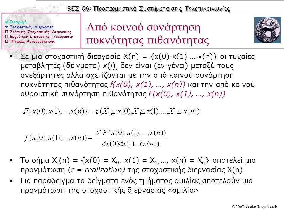 ΒΕΣ 06: Προσαρμοστικά Συστήματα στις Τηλεπικοινωνίες © 2007 Nicolas Tsapatsoulis Πραγματώσεις στοχαστικών διεργασιών Μέσες τιμές των τυχαίων x(i) μεταβλητών μιας στοχαστικής διεργασίας X(n) (ή αλλιώς συνάρτηση μέσης τιμής της διεργασίας Χ(n)) Τρεις πραγματώσεις της στοχαστικής διεργασίας X(n)  Εισαγωγή  Στοχαστικές Διεργασίες  Στάσιμες Στοχαστικές Διεργασίες  Εργοδικές Στοχαστικές Διεργασίες  Πίνακας Αυτοσυσχέτισης