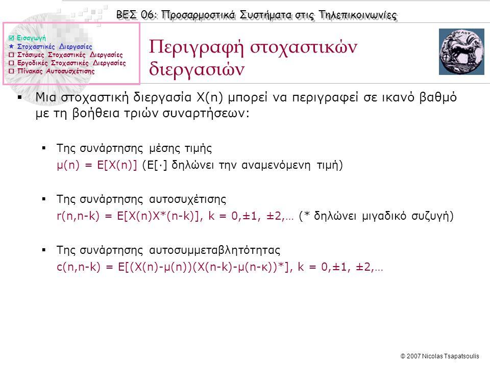 ΒΕΣ 06: Προσαρμοστικά Συστήματα στις Τηλεπικοινωνίες © 2007 Nicolas Tsapatsoulis Στάσιμες Στοχαστικές Διεργασίες  Μια στοχαστική διεργασία X(n) είναι στάσιμη όταν τα στατιστικά χαρακτηριστικά της δεν μεταβάλλονται με το χρόνο.