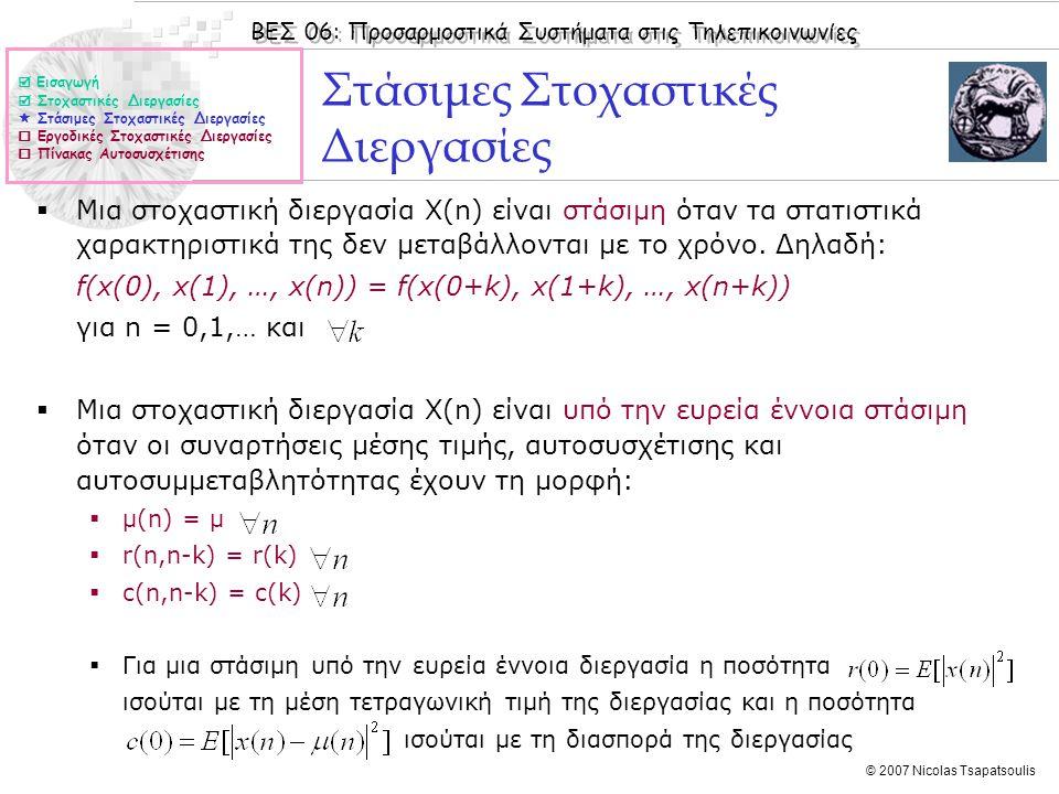 ΒΕΣ 06: Προσαρμοστικά Συστήματα στις Τηλεπικοινωνίες © 2007 Nicolas Tsapatsoulis Εκτίμηση συναρτήσεων μέσης τιμής και αυτοσυσχέτισης  Οι συναρτήσεις μέσης τιμής μ(n) και αυτοσυσχέτισης r(n,n-k) μιας στοχαστικής διαδικασίας Χ(n) βασίζονται στον τελεστή Ε[·] ο οποίος δηλώνει αναμενόμενη τιμή.