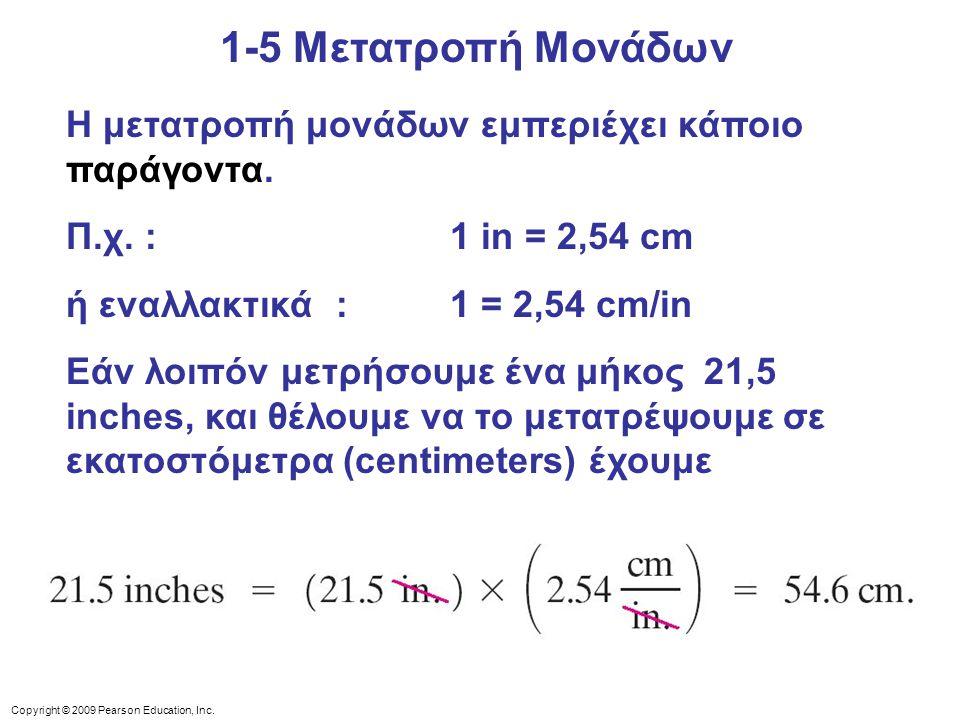Copyright © 2009 Pearson Education, Inc. 1-5 Μετατροπή Μονάδων Η μετατροπή μονάδων εμπεριέχει κάποιο παράγοντα. Π.χ. : 1 in = 2,54 cm ή εναλλακτικά :
