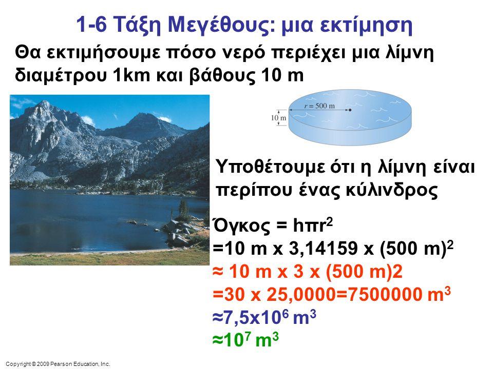 Copyright © 2009 Pearson Education, Inc. 1-6 Τάξη Μεγέθους: μια εκτίμηση Θα εκτιμήσουμε πόσο νερό περιέχει μια λίμνη διαμέτρου 1km και βάθους 10 m Υπο