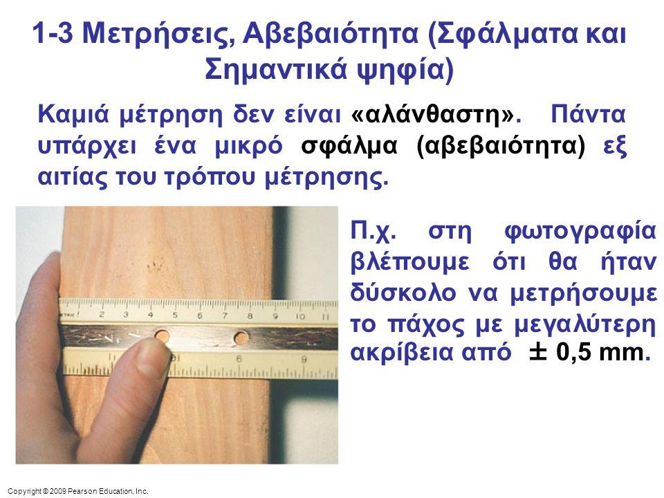 Copyright © 2009 Pearson Education, Inc. 1-3 Μετρήσεις, Αβεβαιότητα (Σφάλματα και Σημαντικά ψηφία) Καμιά μέτρηση δεν είναι «αλάνθαστη». Πάντα υπάρχει