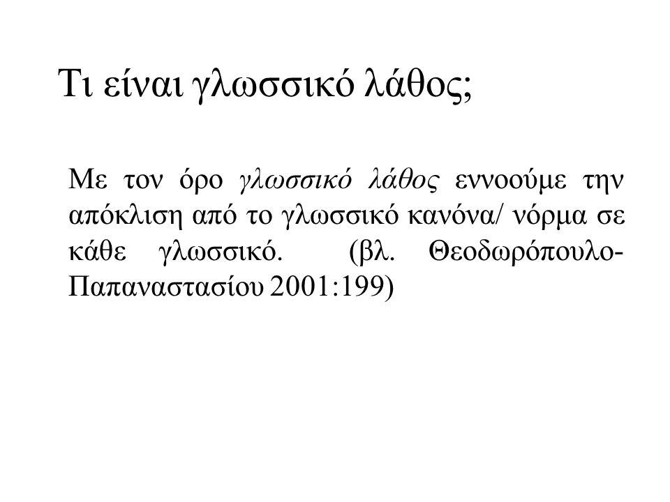 Ποια είδη λαθών έχουμε; α) στη γραπτή μορφή της γλώσσας, στην ορθογραφία β) στη φωνολογία γ) στη μορφολογία δ) στη σύνταξη ε) στο λεξιλόγιο/ στη σημασιολογία στ) υφολογία (για τη διάκριση των σφαλμάτων βλ.