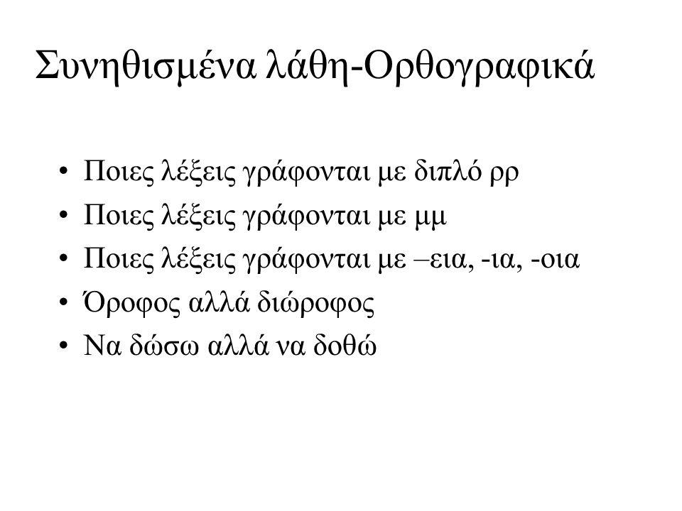 Συνηθισμένα λάθη-Ορθογραφικά Ποιες λέξεις γράφονται με διπλό ρρ Ποιες λέξεις γράφονται με μμ Ποιες λέξεις γράφονται με –εια, -ια, -οια Όροφος αλλά διώροφος Να δώσω αλλά να δοθώ
