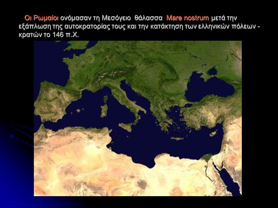 Οι Ρωμαίοι ονόμασαν τη Μεσόγειο θάλασσα Mare nostrum μετά την εξάπλωση της αυτοκρατορίας τους και την κατάκτηση των ελληνικών πόλεων - κρατών το 146 π.Χ.