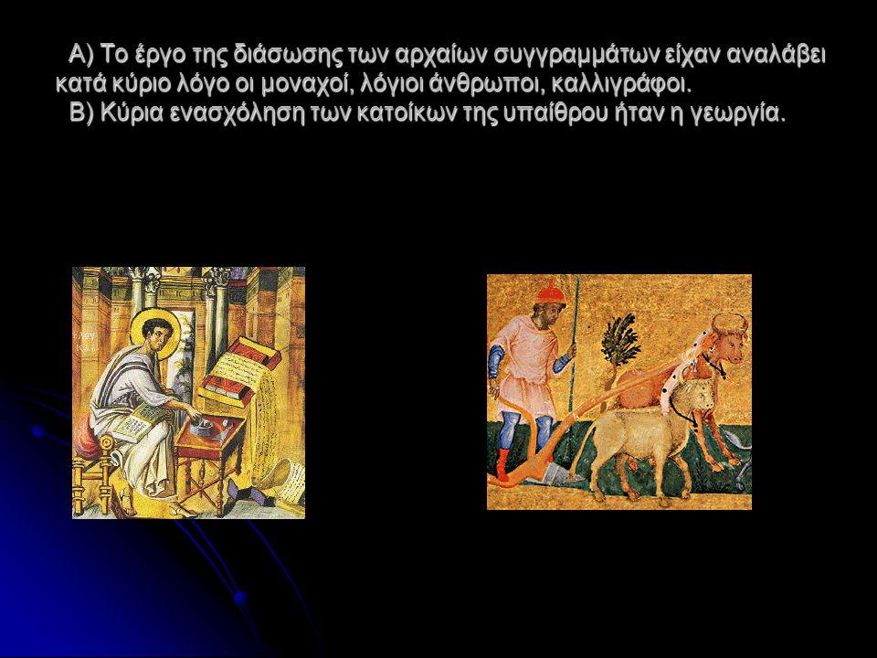 Α) Το έργο της διάσωσης των αρχαίων συγγραμμάτων είχαν αναλάβει κατά κύριο λόγο οι μοναχοί, λόγιοι άνθρωποι, καλλιγράφοι.