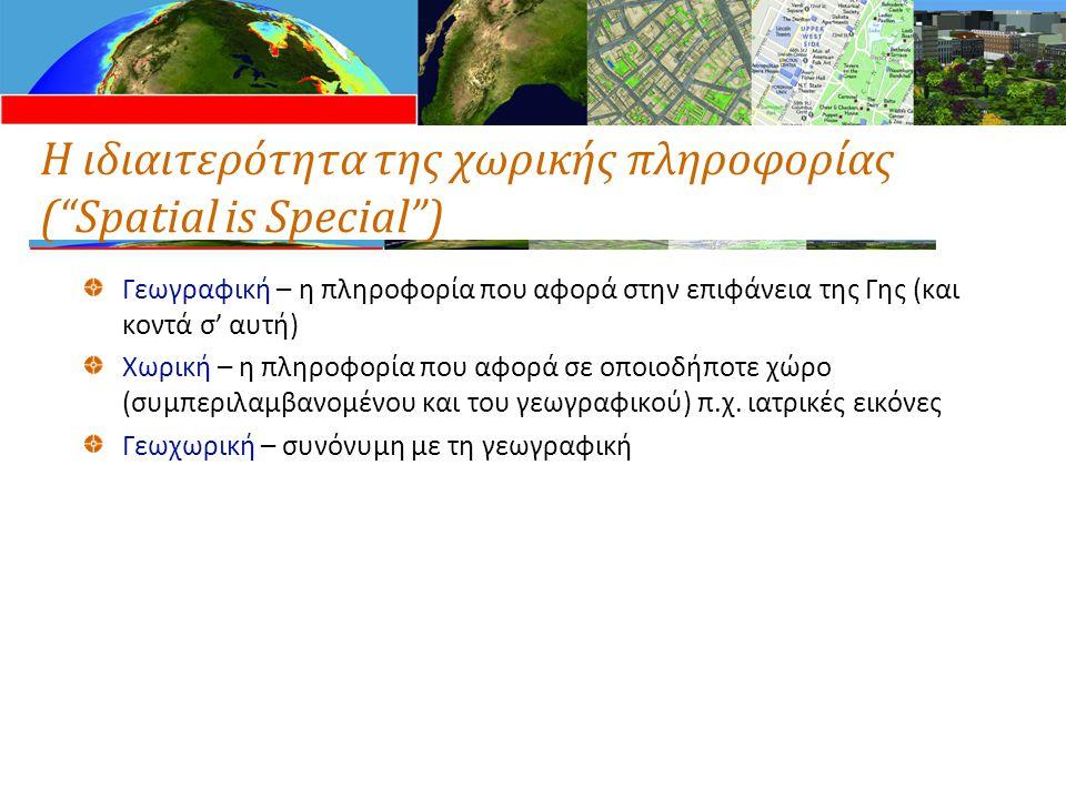 Η ιδιαιτερότητα της χωρικής πληροφορίας ( Spatial is Special ) Γεωγραφική – η πληροφορία που αφορά στην επιφάνεια της Γης (και κοντά σ' αυτή) Χωρική – η πληροφορία που αφορά σε οποιοδήποτε χώρο (συμπεριλαμβανομένου και του γεωγραφικού) π.χ.