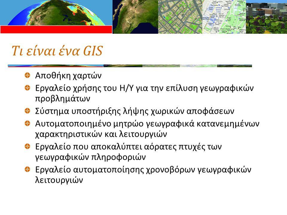Τι είναι ένα GIS Αποθήκη χαρτών Εργαλείο χρήσης του Η/Υ για την επίλυση γεωγραφικών προβλημάτων Σύστημα υποστήριξης λήψης χωρικών αποφάσεων Αυτοματοποιημένο μητρώο γεωγραφικά κατανεμημένων χαρακτηριστικών και λειτουργιών Εργαλείο που αποκαλύπτει αόρατες πτυχές των γεωγραφικών πληροφοριών Εργαλείο αυτοματοποίησης χρονοβόρων γεωγραφικών λειτουργιών