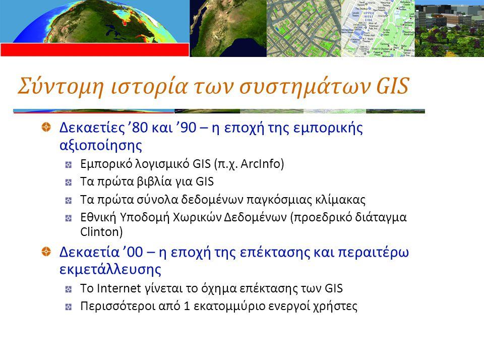 Σύντομη ιστορία των συστημάτων GIS Δεκαετίες '80 και '90 – η εποχή της εμπορικής αξιοποίησης Εμπορικό λογισμικό GIS (π.χ. ArcInfo) Τα πρώτα βιβλία για
