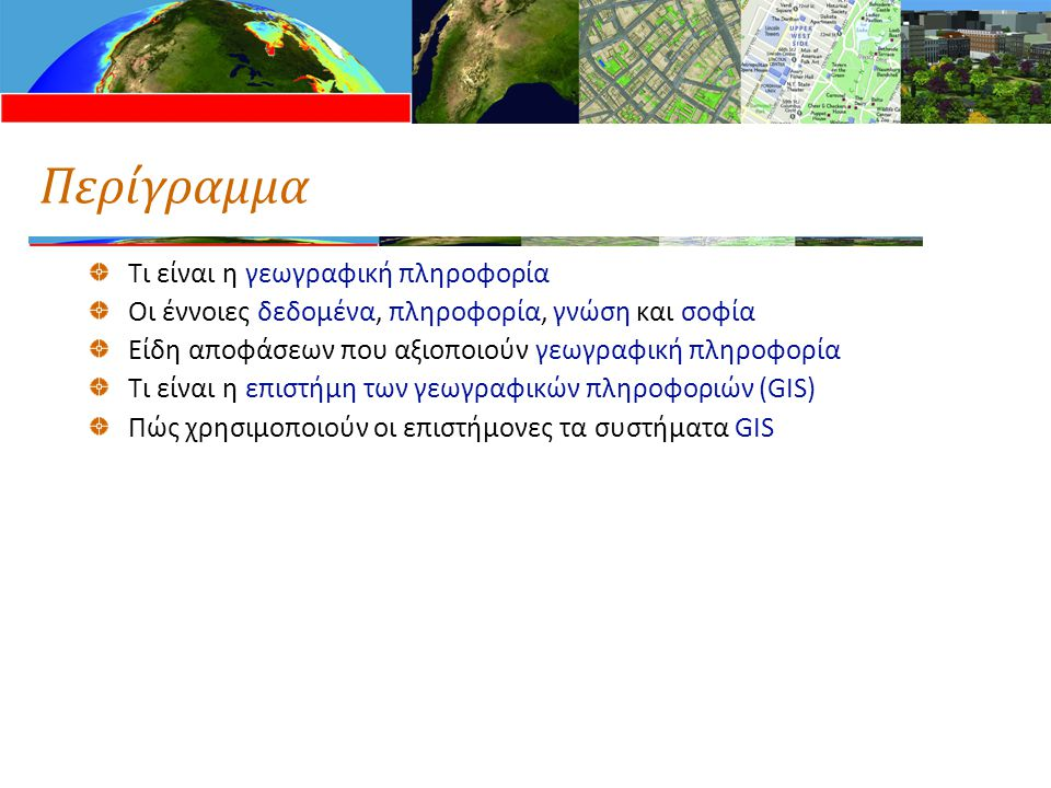 Περίγραμμα Τι είναι η γεωγραφική πληροφορία Οι έννοιες δεδομένα, πληροφορία, γνώση και σοφία Είδη αποφάσεων που αξιοποιούν γεωγραφική πληροφορία Τι είναι η επιστήμη των γεωγραφικών πληροφοριών (GIS) Πώς χρησιμοποιούν οι επιστήμονες τα συστήματα GIS