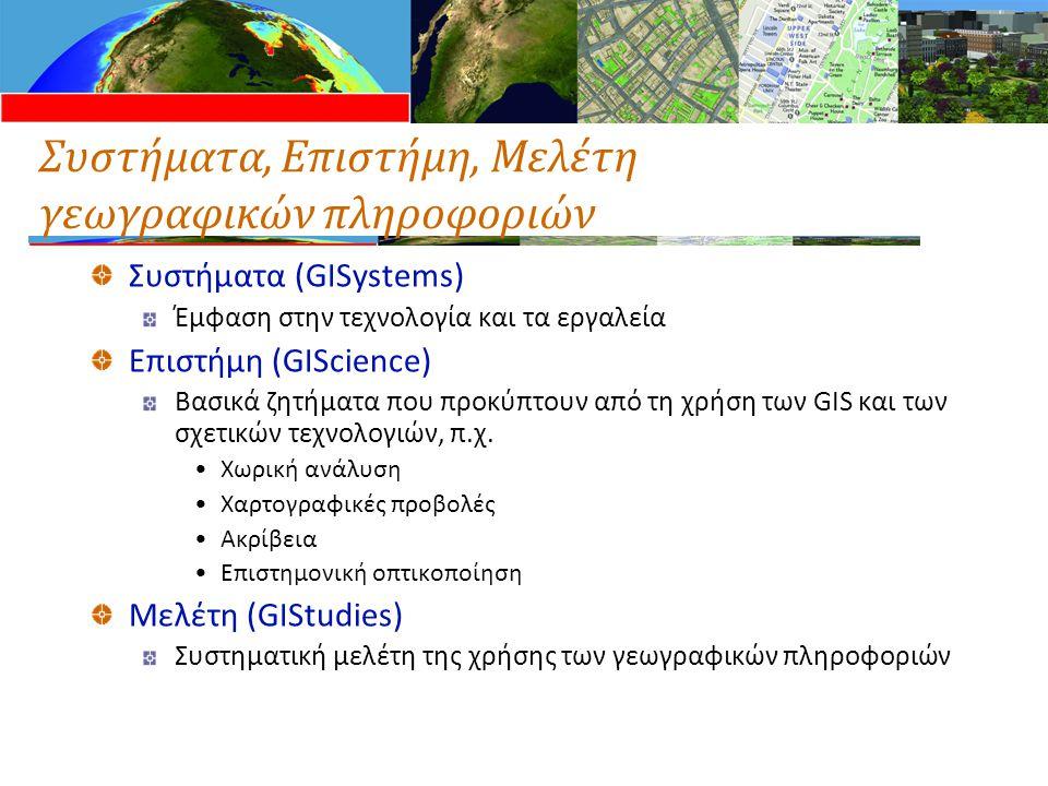 Συστήματα, Επιστήμη, Μελέτη γεωγραφικών πληροφοριών Συστήματα (GISystems) Έμφαση στην τεχνολογία και τα εργαλεία Επιστήμη (GIScience) Βασικά ζητήματα που προκύπτουν από τη χρήση των GIS και των σχετικών τεχνολογιών, π.χ.