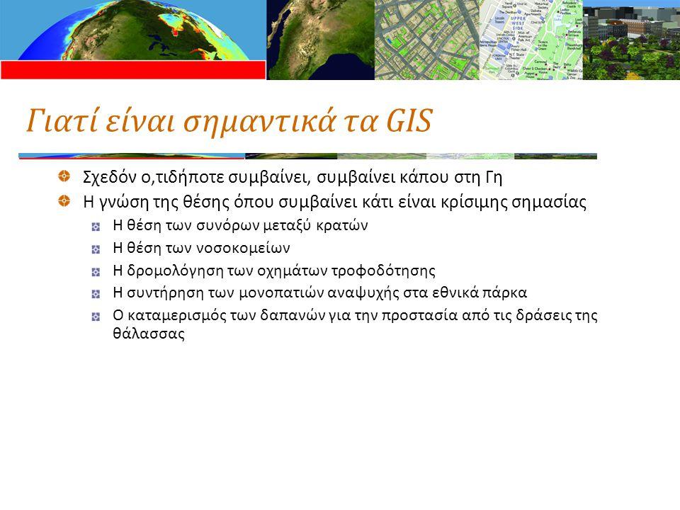 Γιατί είναι σημαντικά τα GIS Σχεδόν ο,τιδήποτε συμβαίνει, συμβαίνει κάπου στη Γη Η γνώση της θέσης όπου συμβαίνει κάτι είναι κρίσιμης σημασίας Η θέση των συνόρων μεταξύ κρατών Η θέση των νοσοκομείων Η δρομολόγηση των οχημάτων τροφοδότησης Η συντήρηση των μονοπατιών αναψυχής στα εθνικά πάρκα Ο καταμερισμός των δαπανών για την προστασία από τις δράσεις της θάλασσας