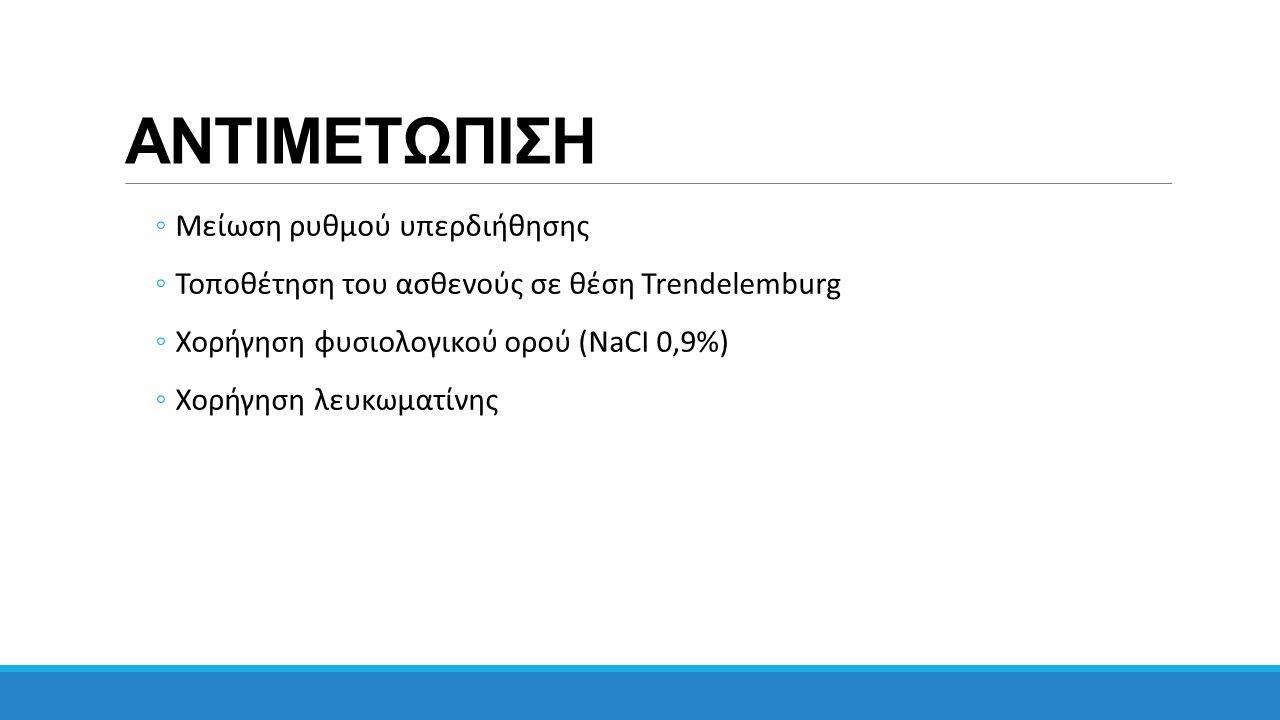 ΑΝΤΙΜΕΤΩΠΙΣΗ ◦Μείωση ρυθμού υπερδιήθησης ◦Τοποθέτηση του ασθενούς σε θέση Trendelemburg ◦Χορήγηση φυσιολογικού ορού (NaCI 0,9%) ◦Χορήγηση λευκωματίνης