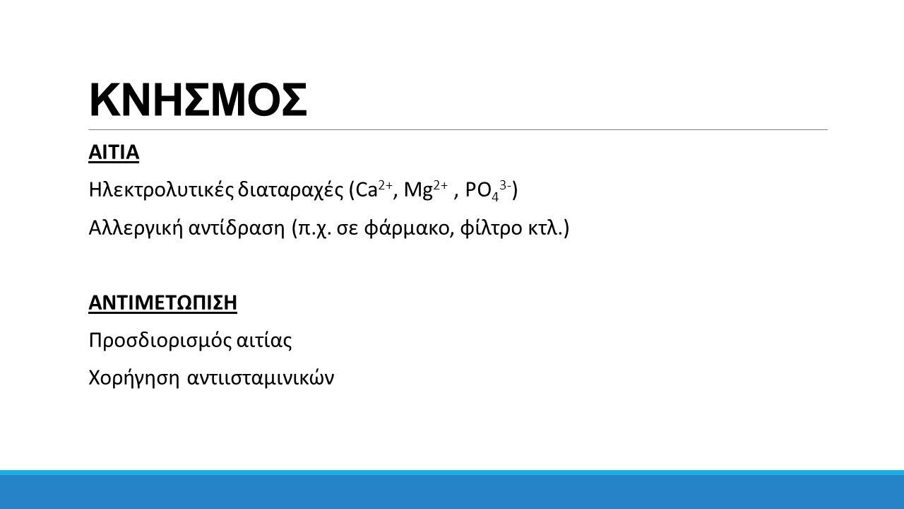 ΚΝΗΣΜΟΣ ΑΙΤΙΑ Ηλεκτρολυτικές διαταραχές (Ca 2+, Mg 2+, PΟ 4 3- ) Αλλεργική αντίδραση (π.χ.