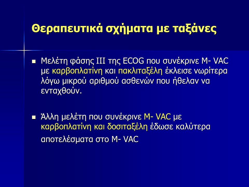 Θεραπευτικά σχήματα με ταξάνες Μελέτη φάσης ΙΙΙ της ΕCOG που συνέκρινε M- VAC με καρβοπλατίνη και πακλιταξέλη έκλεισε νωρίτερα λόγω μικρού αριθμού ασθ