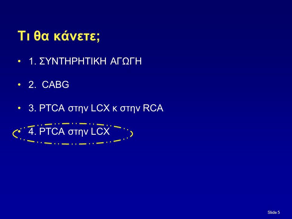 Slide 5 Τι θα κάνετε; 1. ΣΥΝΤΗΡΗΤΙΚΗ ΑΓΩΓΗ 2. CABG 3. PTCA στην LCX κ στην RCA 4. PTCA στην LCX