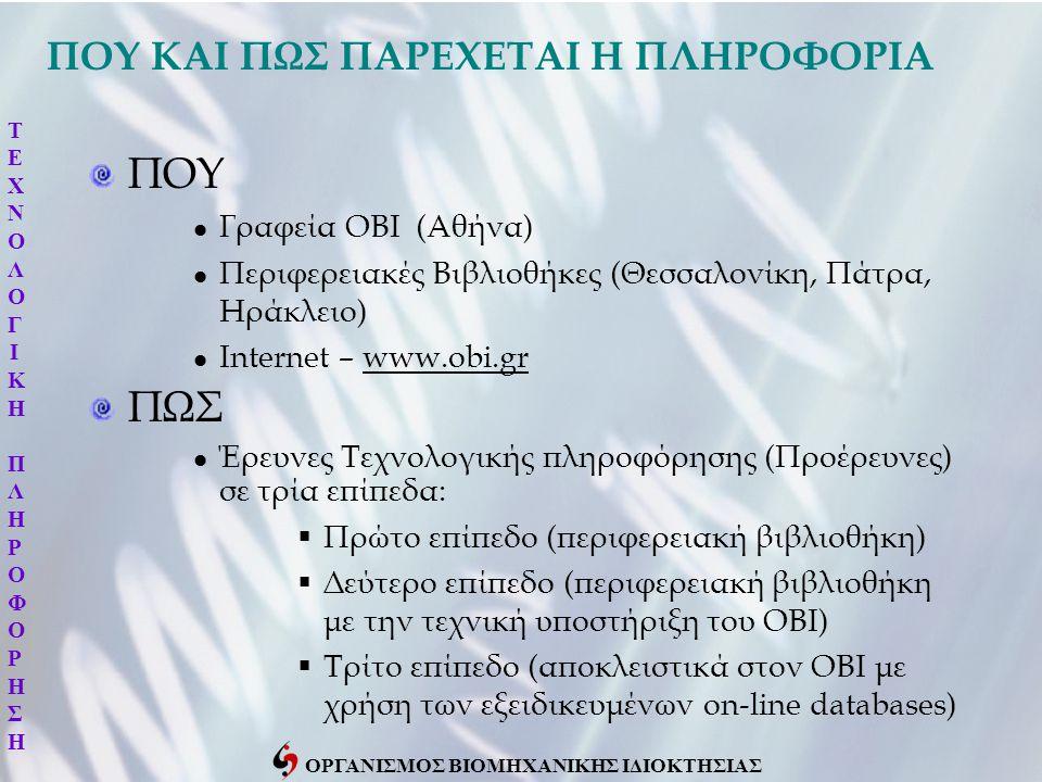 ΟΡΓΑΝΙΣΜΟΣ ΒΙΟΜΗΧΑΝΙΚΗΣ ΙΔΙΟΚΤΗΣΙΑΣ ΠΟΥ ΚΑΙ ΠΩΣ ΠΑΡΕΧΕΤΑΙ Η ΠΛΗΡΟΦΟΡΙΑ ΠΟΥ Γραφεία ΟΒΙ (Αθήνα) Περιφερειακές Βιβλιοθήκες (Θεσσαλονίκη, Πάτρα, Ηράκλειο) Internet – www.obi.gr ΠΩΣ Έρευνες Τεχνολογικής πληροφόρησης (Προέρευνες) σε τρία επίπεδα:  Πρώτο επίπεδο (περιφερειακή βιβλιοθήκη)  Δεύτερο επίπεδο (περιφερειακή βιβλιοθήκη με την τεχνική υποστήριξη του ΟΒΙ)  Τρίτο επίπεδο (αποκλειστικά στον ΟΒΙ με χρήση των εξειδικευμένων on-line databases) ΤΕΧΝΟΛΟΓΙΚΗΠΛΗΡΟΦΟΡΗΣΗΤΕΧΝΟΛΟΓΙΚΗΠΛΗΡΟΦΟΡΗΣΗ