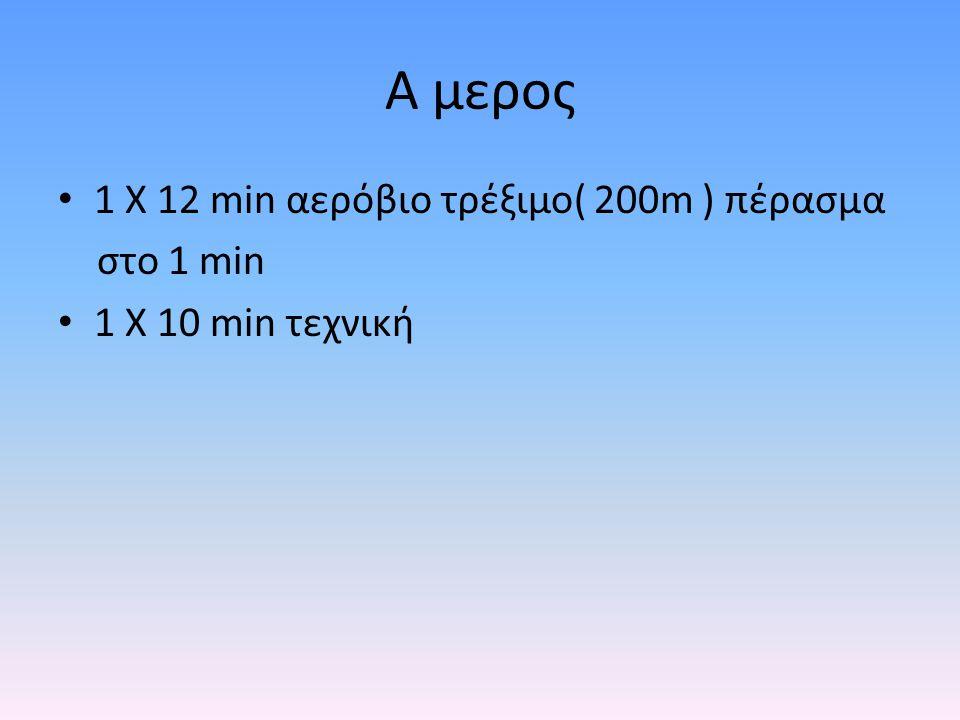 Α μερος 1 Χ 12 min αερόβιο τρέξιμο( 200m ) πέρασμα στο 1 min 1 Χ 10 min τεχνική