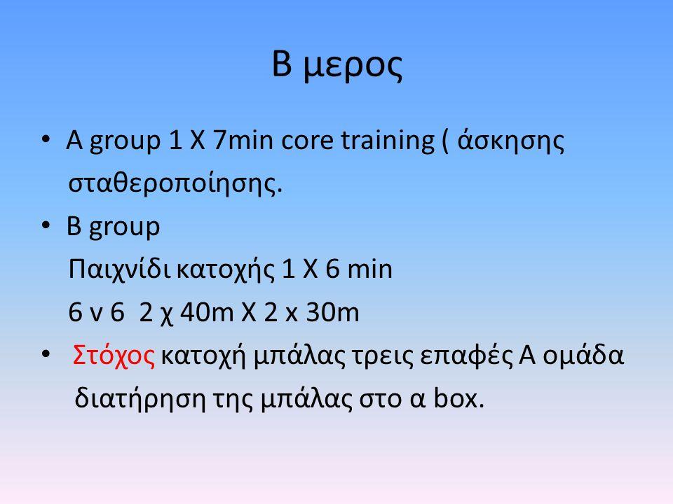 B μερος Α group 1 X 7min core training ( άσκησης σταθεροποίησης. B group Παιχνίδι κατοχής 1 Χ 6 min 6 v 6 2 χ 40m X 2 x 30m Στόχος κατοχή μπάλας τρεις