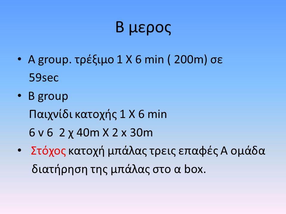 B μερος Α group. τρέξιμο 1 Χ 6 min ( 200m) σε 59sec B group Παιχνίδι κατοχής 1 Χ 6 min 6 v 6 2 χ 40m X 2 x 30m Στόχος κατοχή μπάλας τρεις επαφές A ομά