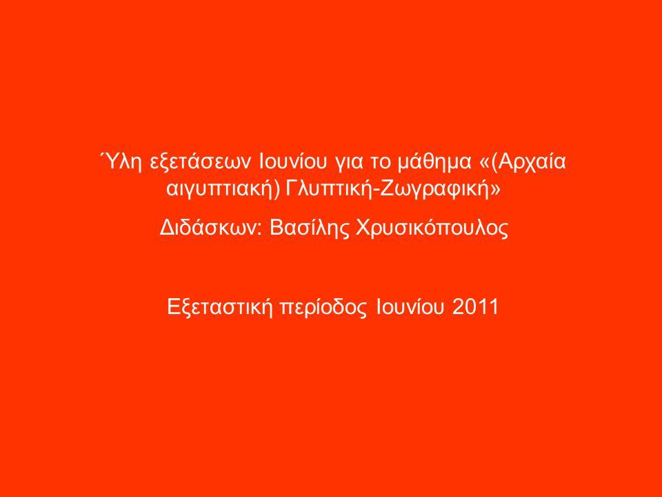 Ύλη εξετάσεων Ιουνίου για το μάθημα «(Αρχαία αιγυπτιακή) Γλυπτική-Ζωγραφική» Διδάσκων: Βασίλης Χρυσικόπουλος Εξεταστική περίοδος Ιουνίου 2011